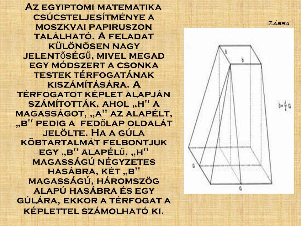 """Az egyiptomi matematika csúcsteljesítménye a moszkvai papiruszon található. A feladat különösen nagy jelentőségű, mivel megad egy módszert a csonka testek térfogatának kiszámítására. A térfogatot képlet alapján számították, ahol """"h a magasságot, """"a az alapélt, """"b pedig a fedőlap oldalát jelölte. Ha a gúla köbtartalmát felbontjuk egy """"b alapélű, """"h magasságú négyzetes hasábra, két """"b magasságú, háromszög alapú hasábra és egy gúlára, ekkor a térfogat a képlettel számolható ki."""