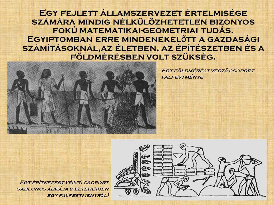Egy fejlett államszervezet értelmisége számára mindig nélkülözhetetlen bizonyos fokú matematikai-geometriai tudás. Egyiptomban erre mindenekelőtt a gazdasági számításoknál,az életben, az építészetben és a földmérésben volt szükség.