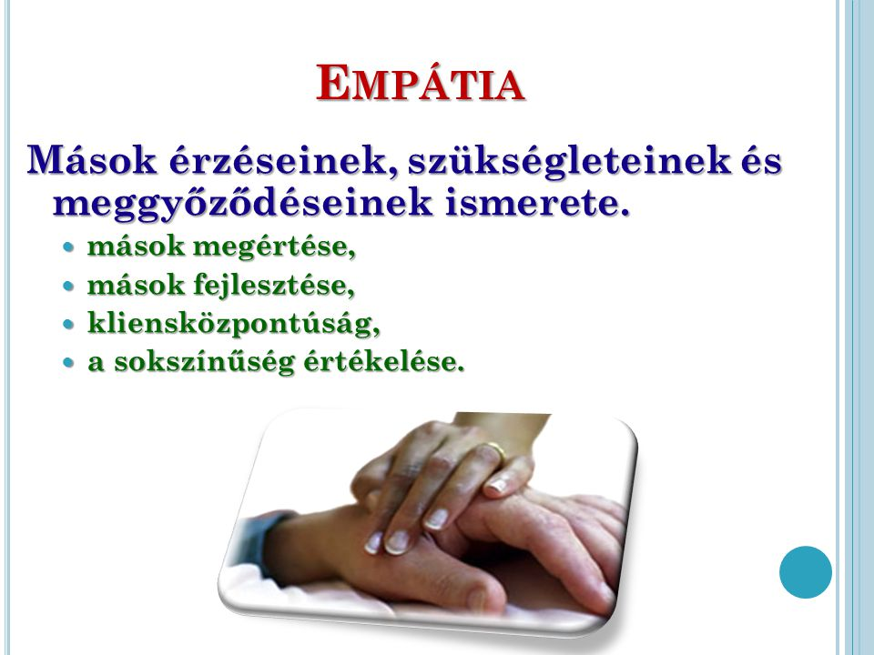 Empátia Mások érzéseinek, szükségleteinek és meggyőződéseinek ismerete. mások megértése, mások fejlesztése,