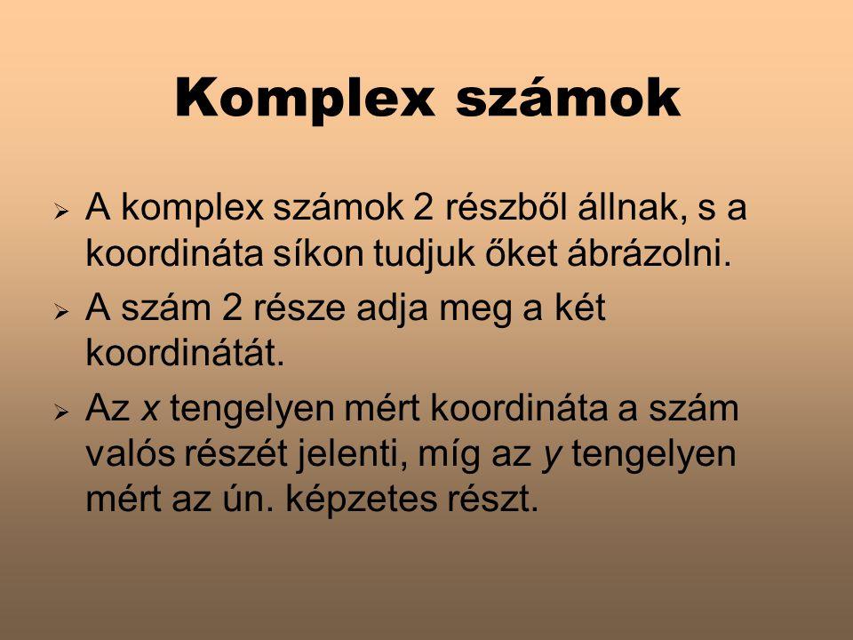Komplex számok A komplex számok 2 részből állnak, s a koordináta síkon tudjuk őket ábrázolni. A szám 2 része adja meg a két koordinátát.