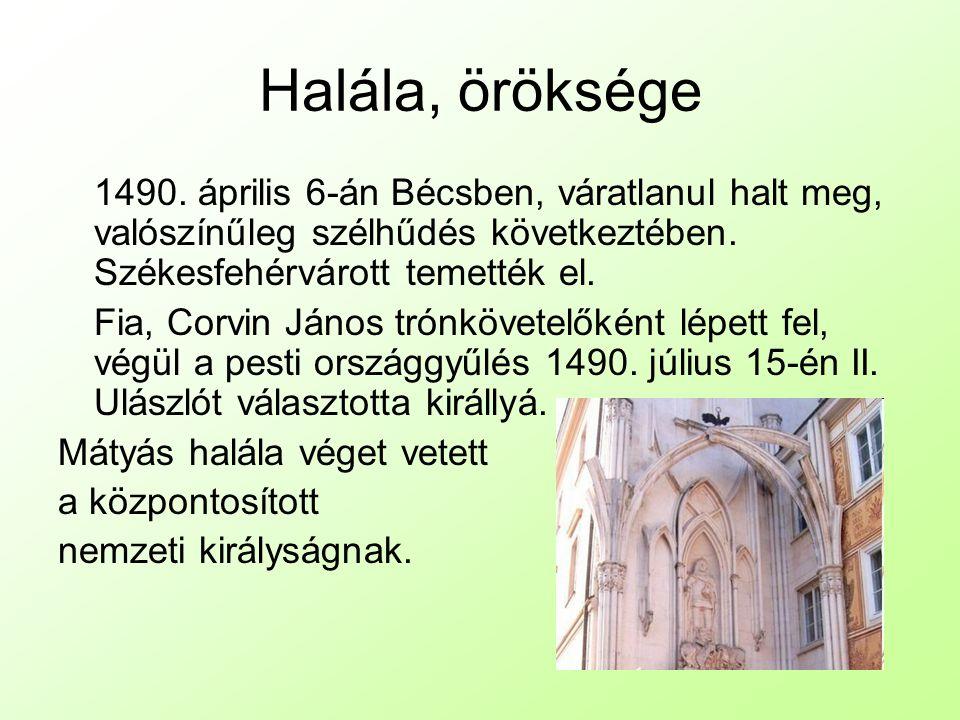 Halála, öröksége 1490. április 6-án Bécsben, váratlanul halt meg, valószínűleg szélhűdés következtében. Székesfehérvárott temették el.