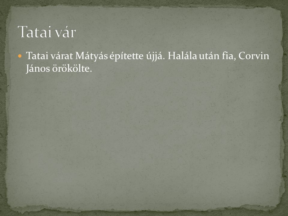 Tatai vár Tatai várat Mátyás építette újjá. Halála után fia, Corvin János örökölte.