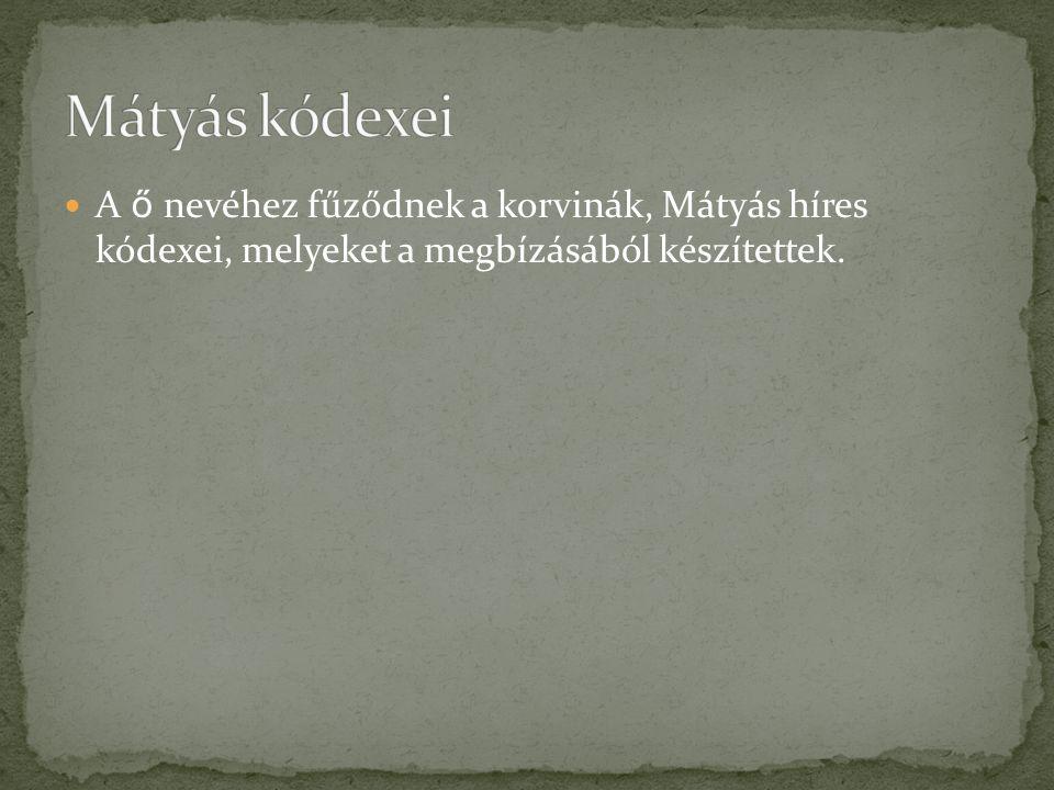 Mátyás kódexei A ő nevéhez fűződnek a korvinák, Mátyás híres kódexei, melyeket a megbízásából készítettek.