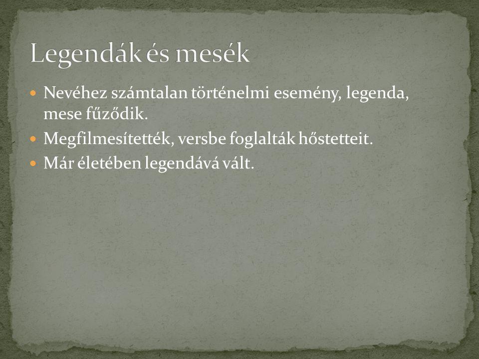 Legendák és mesék Nevéhez számtalan történelmi esemény, legenda, mese fűződik. Megfilmesítették, versbe foglalták hőstetteit.