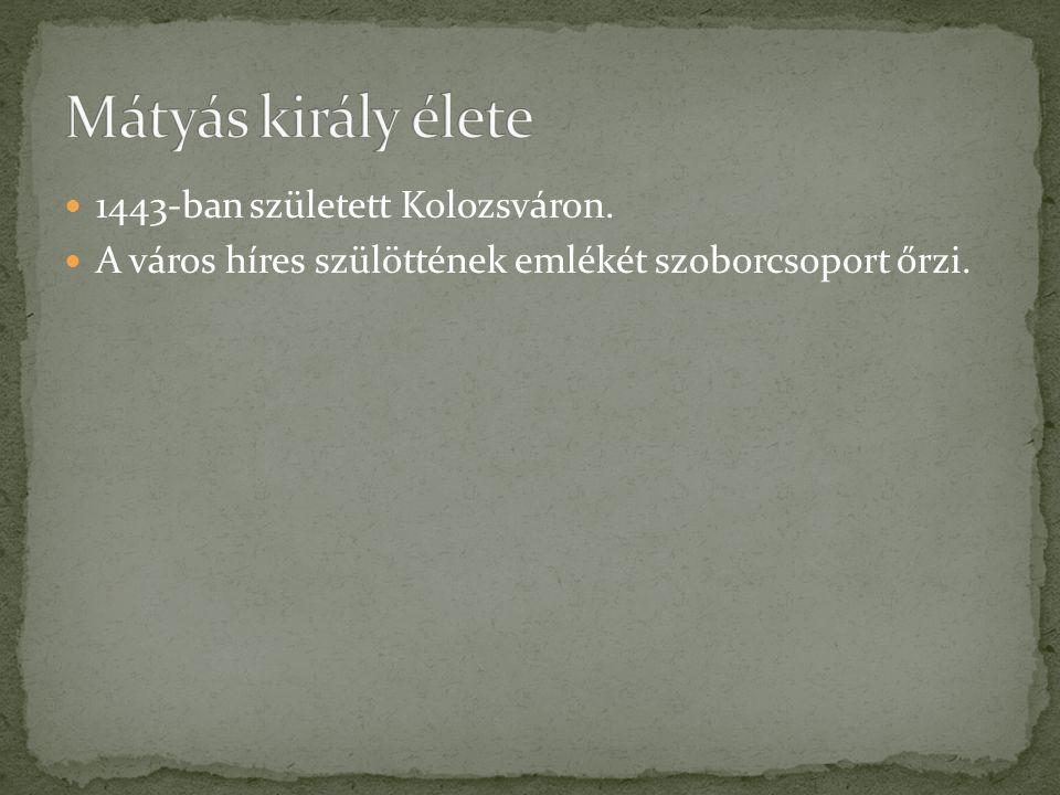 Mátyás király élete 1443-ban született Kolozsváron.