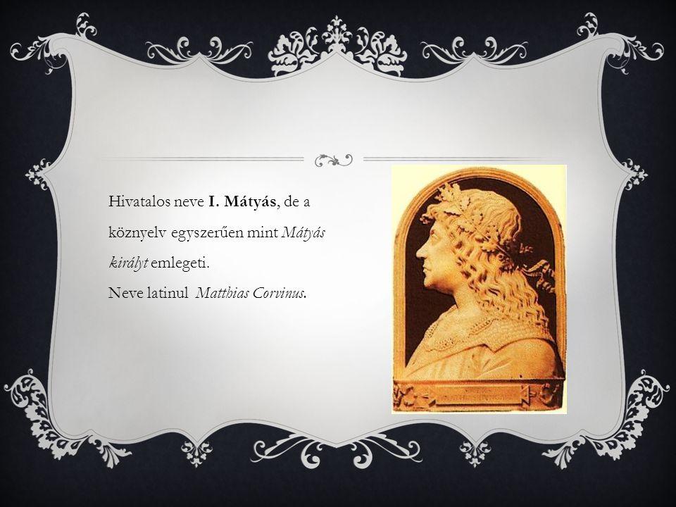 Hivatalos neve I. Mátyás, de a köznyelv egyszerűen mint Mátyás királyt emlegeti. Neve latinul Matthias Corvinus.