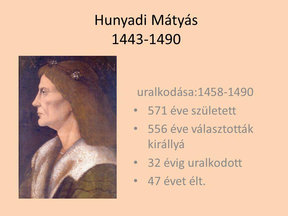 Hunyadi Mátyás 1443-1490 uralkodása:1458-1490 571 éve született