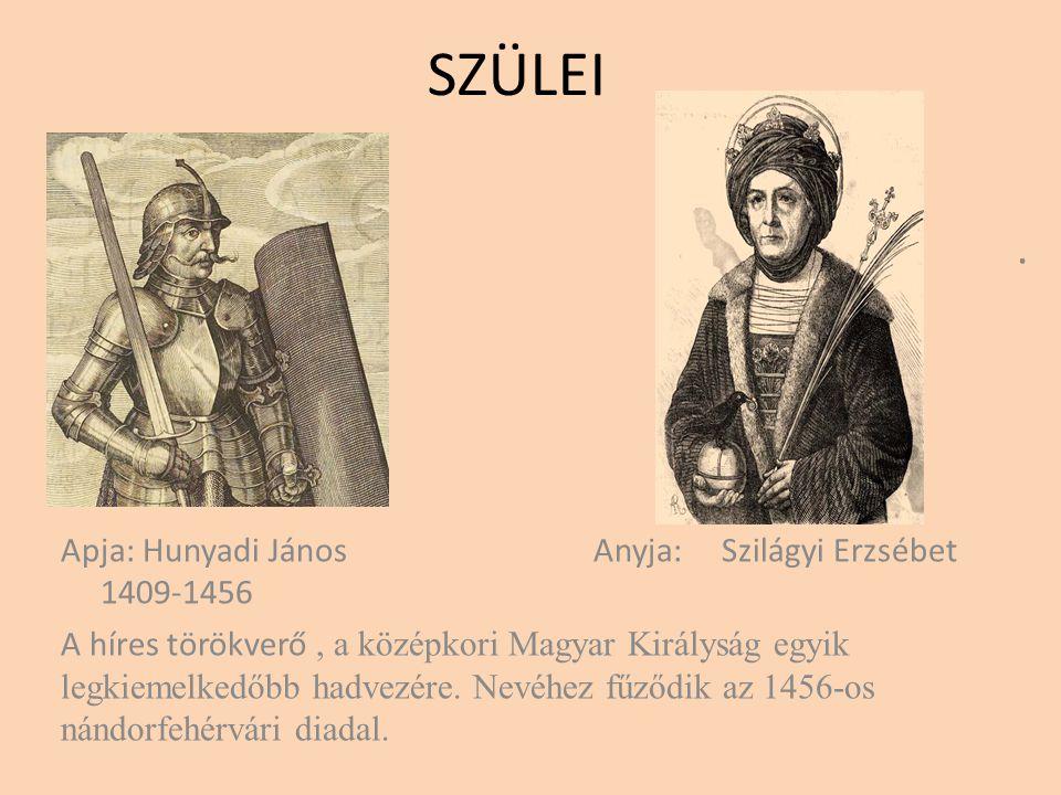 SZÜLEI . Apja: Hunyadi János Anyja: Szilágyi Erzsébet 1409-1456