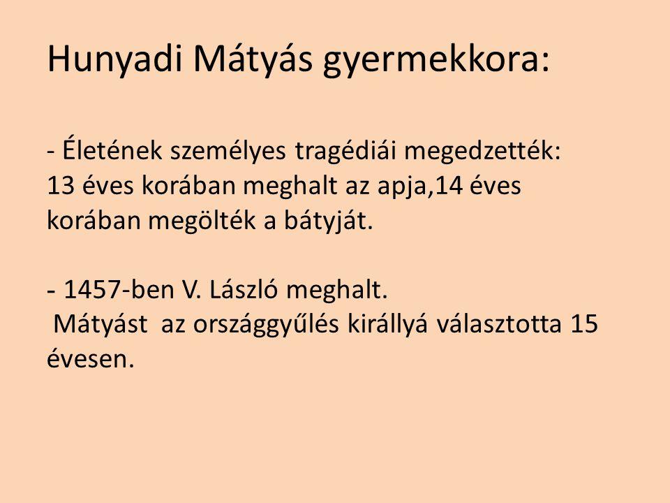 Hunyadi Mátyás gyermekkora: - Életének személyes tragédiái megedzették: 13 éves korában meghalt az apja,14 éves korában megölték a bátyját.