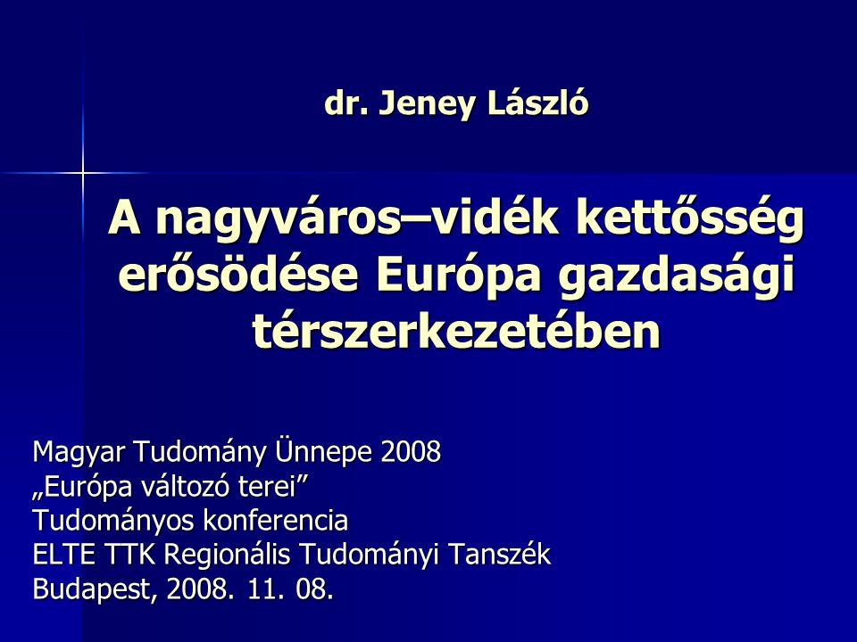 dr. Jeney László A nagyváros–vidék kettősség erősödése Európa gazdasági térszerkezetében. Magyar Tudomány Ünnepe 2008.