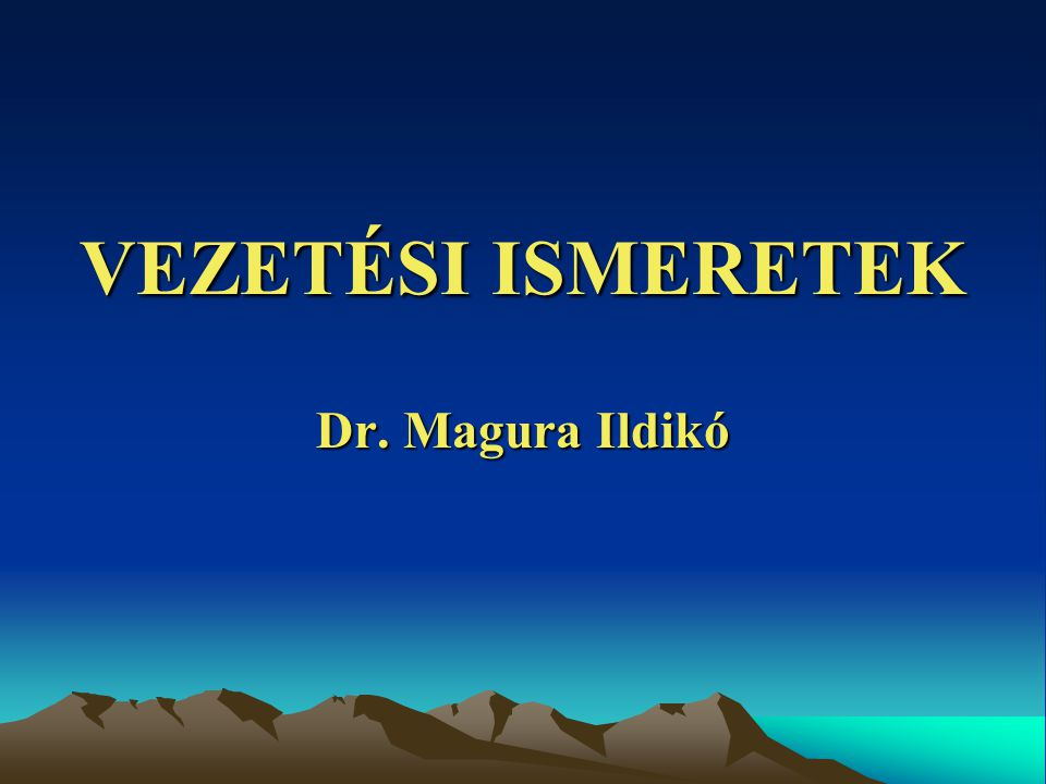 VEZETÉSI ISMERETEK Dr. Magura Ildikó