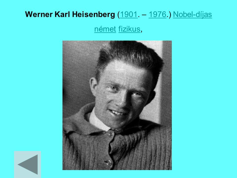 Werner Karl Heisenberg (1901. – 1976.) Nobel-díjas német fizikus,