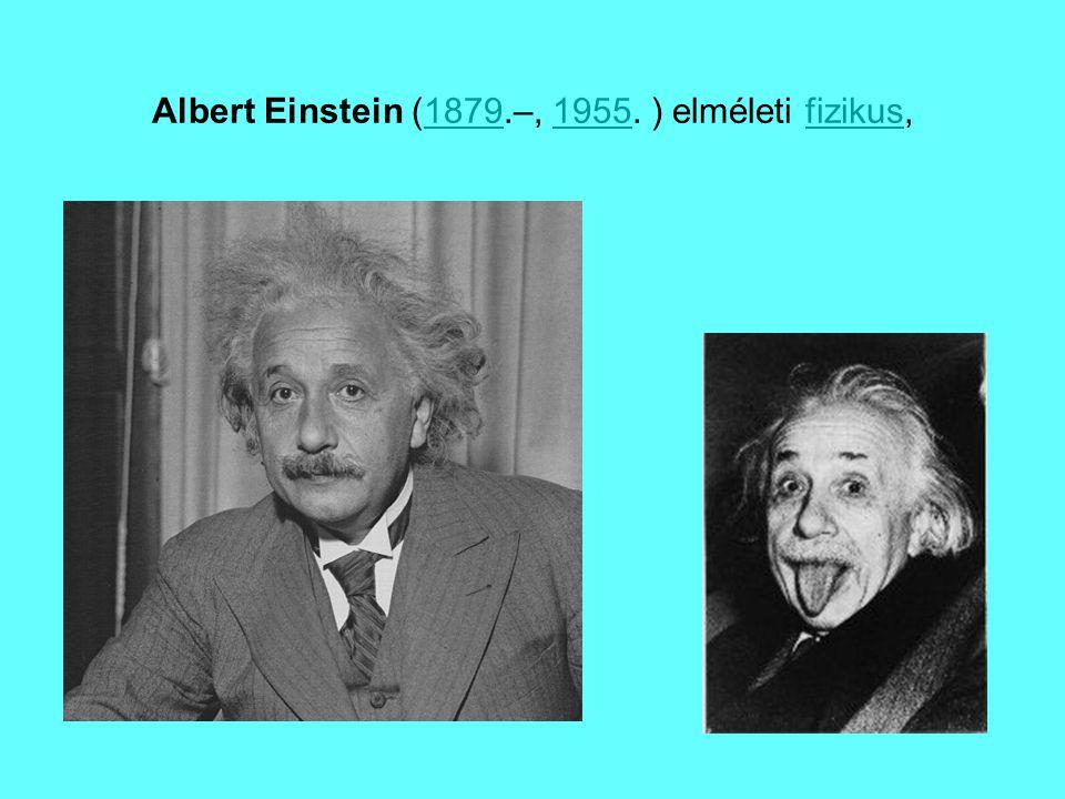 Albert Einstein (1879.–, 1955. ) elméleti fizikus,