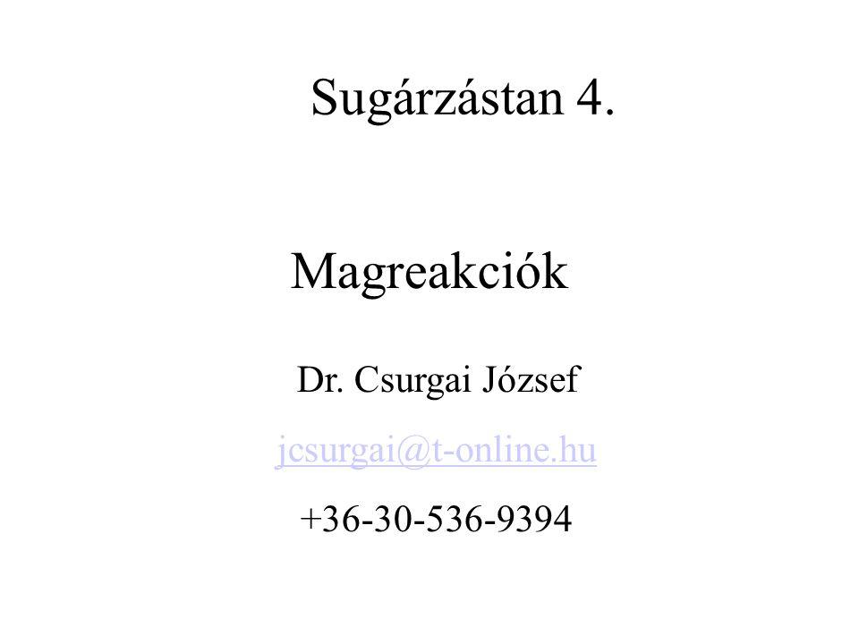 Sugárzástan 4. Magreakciók Dr. Csurgai József jcsurgai@t-online.hu