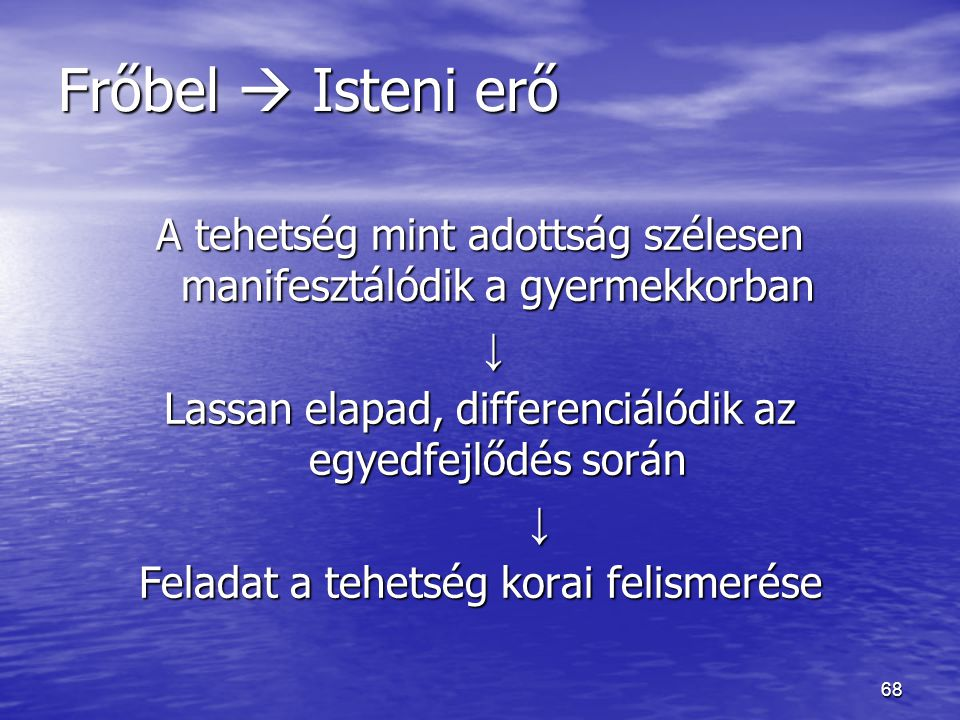 Frőbel  Isteni erő A tehetség mint adottság szélesen manifesztálódik a gyermekkorban. ↓ Lassan elapad, differenciálódik az egyedfejlődés során.
