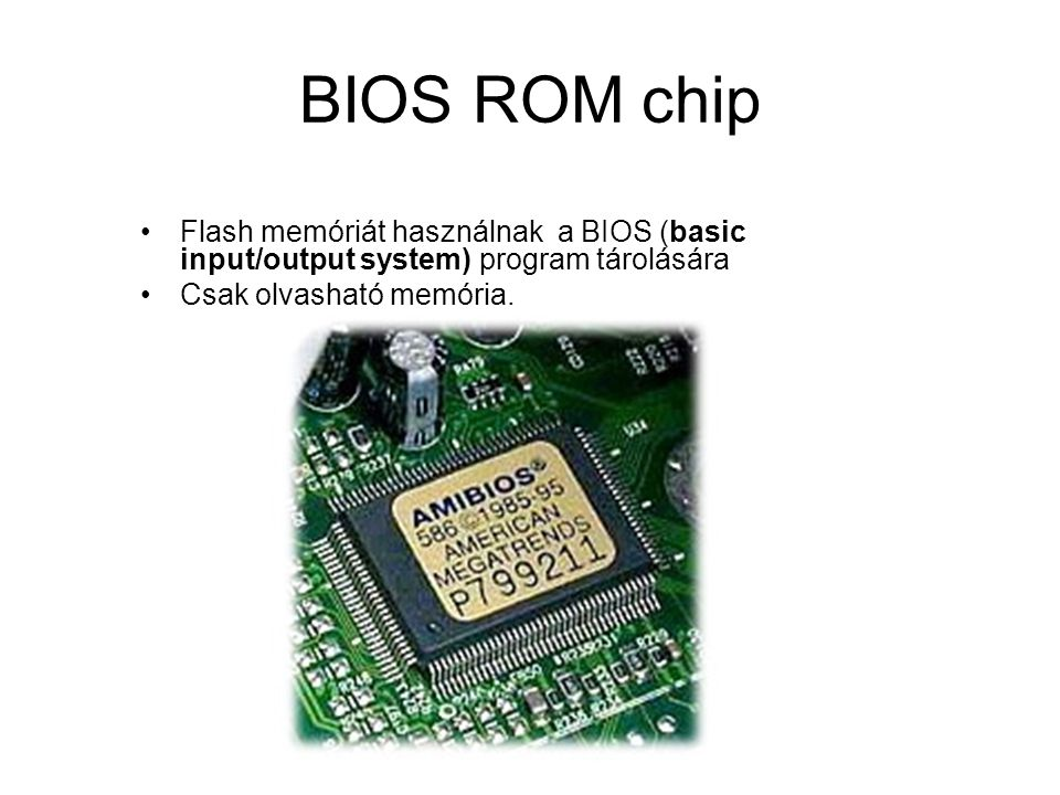 BIOS ROM chip Flash memóriát használnak a BIOS (basic input/output system) program tárolására.