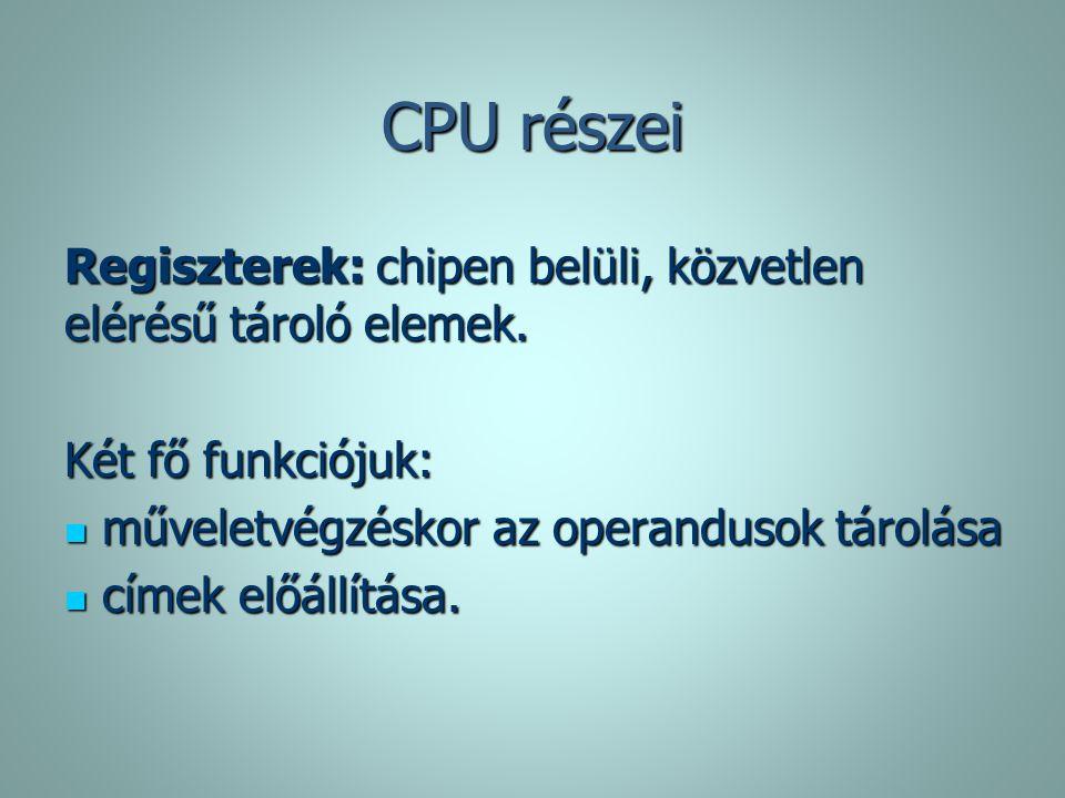 CPU részei Regiszterek: chipen belüli, közvetlen elérésű tároló elemek. Két fő funkciójuk: műveletvégzéskor az operandusok tárolása.