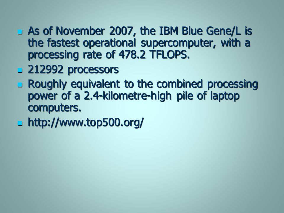 As of November 2007, the IBM Blue Gene/L is the fastest operational supercomputer, with a processing rate of 478.2 TFLOPS.