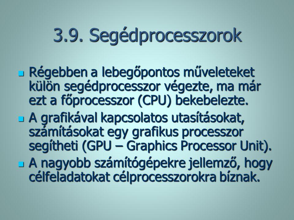 3.9. Segédprocesszorok Régebben a lebegőpontos műveleteket külön segédprocesszor végezte, ma már ezt a főprocesszor (CPU) bekebelezte.
