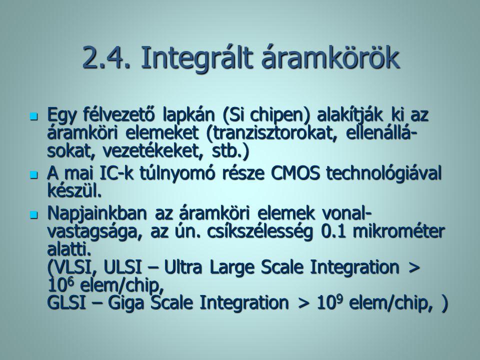2.4. Integrált áramkörök Egy félvezető lapkán (Si chipen) alakítják ki az áramköri elemeket (tranzisztorokat, ellenállá-sokat, vezetékeket, stb.)