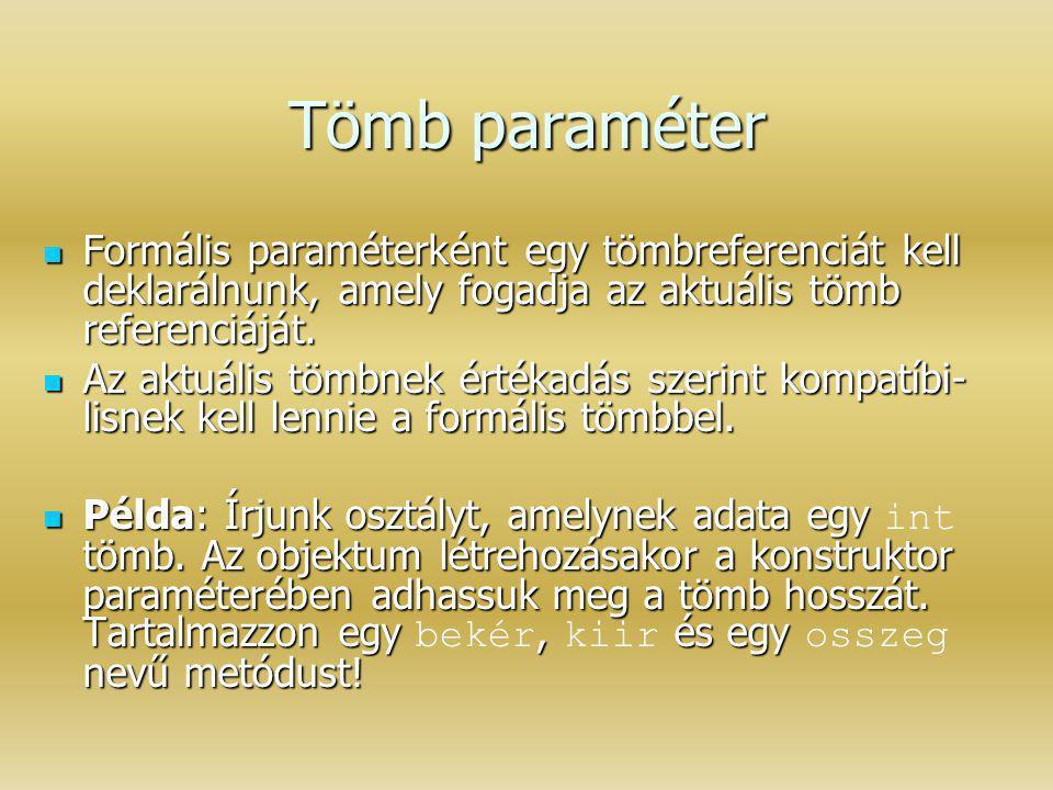Tömb paraméter Formális paraméterként egy tömbreferenciát kell deklarálnunk, amely fogadja az aktuális tömb referenciáját.