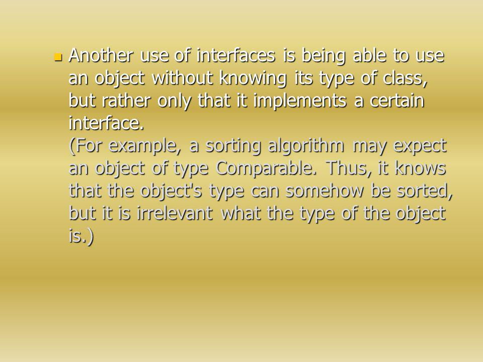 Another use of interfaces is being able to use an object without knowing its type of class, but rather only that it implements a certain interface.