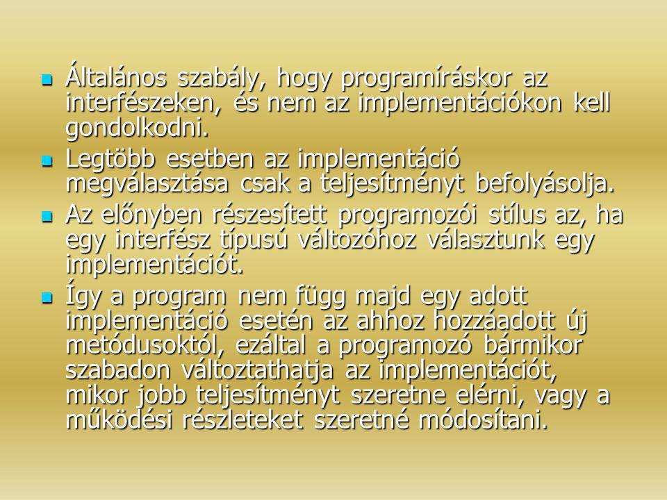 Általános szabály, hogy programíráskor az interfészeken, és nem az implementációkon kell gondolkodni.