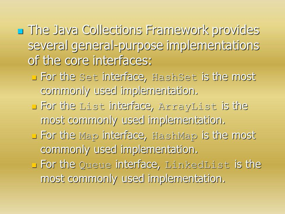 The Java Collections Framework provides several general-purpose implementations of the core interfaces: