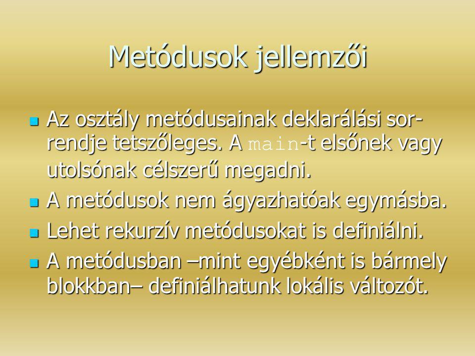 Metódusok jellemzői Az osztály metódusainak deklarálási sor-rendje tetszőleges. A main-t elsőnek vagy utolsónak célszerű megadni.