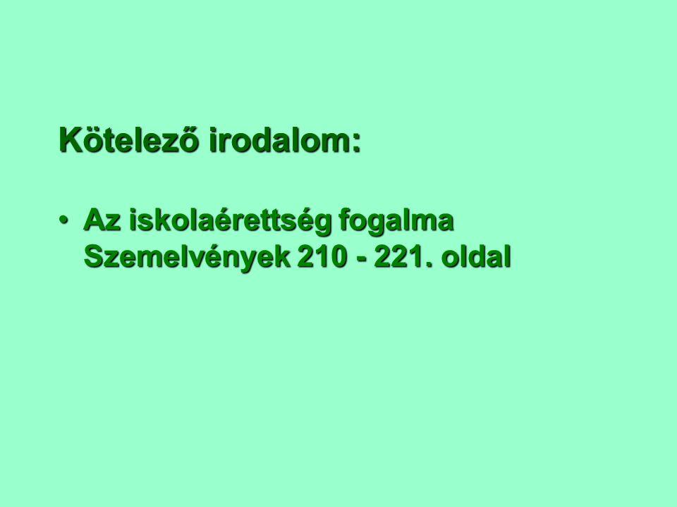 Kötelező irodalom: Az iskolaérettség fogalma Szemelvények 210 - 221. oldal