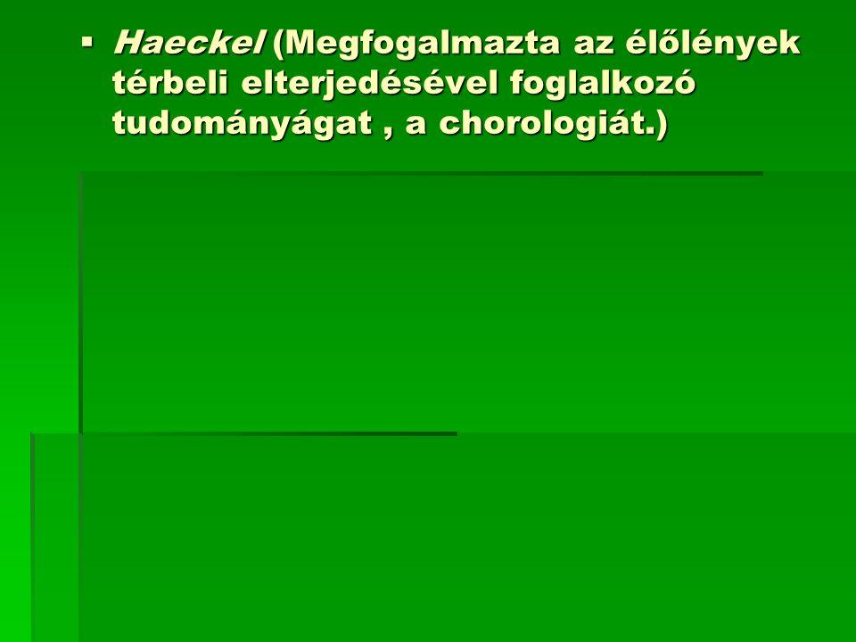 Haeckel (Megfogalmazta az élőlények térbeli elterjedésével foglalkozó tudományágat , a chorologiát.)