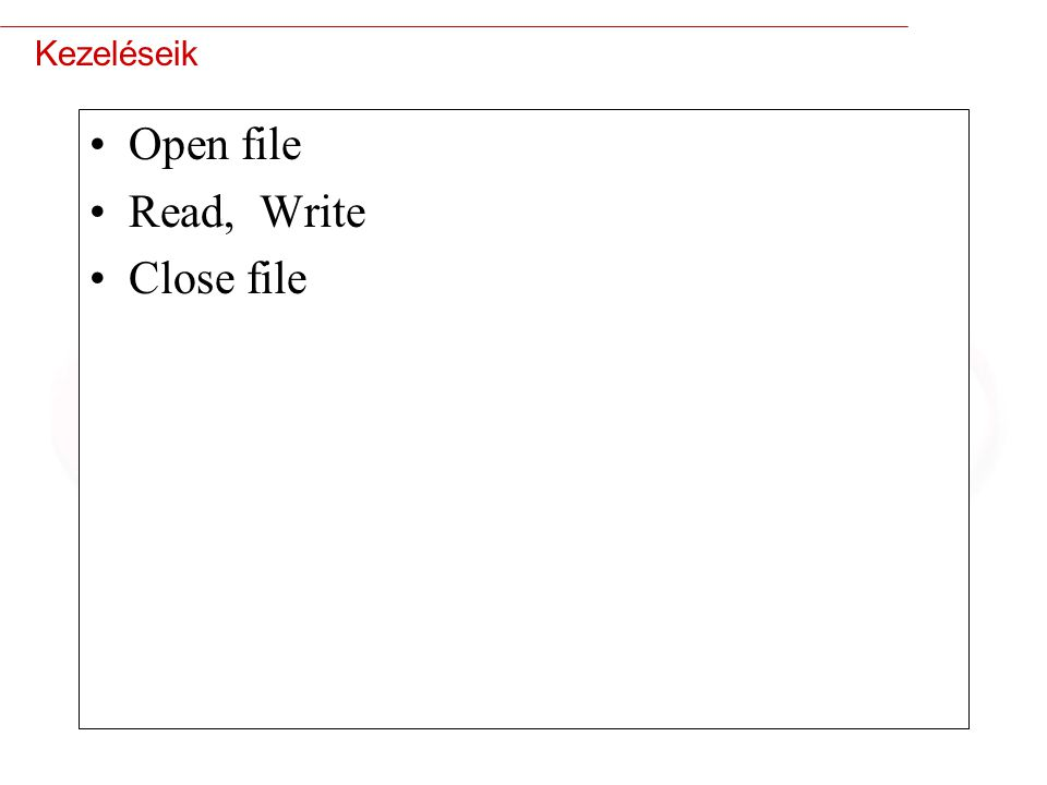 Kezeléseik Open file Read, Write Close file