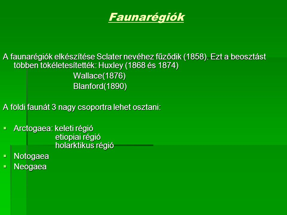 Faunarégiók A faunarégiók elkészítése Sclater nevéhez fűződik (1858). Ezt a beosztást többen tökéletesítették: Huxley (1868 és 1874)