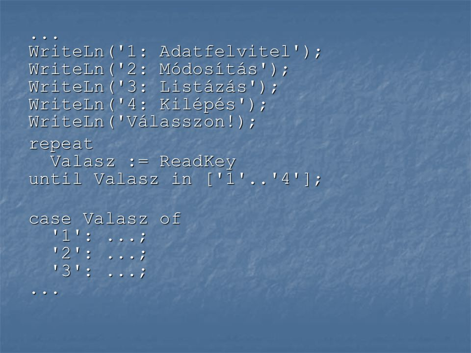 ... WriteLn( 1: Adatfelvitel ); WriteLn( 2: Módosítás ); WriteLn( 3: Listázás ); WriteLn( 4: Kilépés ); WriteLn( Válasszon!);