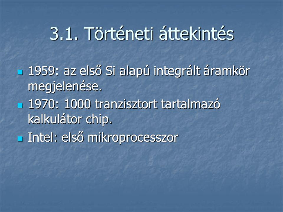 3.1. Történeti áttekintés 1959: az első Si alapú integrált áramkör megjelenése. 1970: 1000 tranzisztort tartalmazó kalkulátor chip.