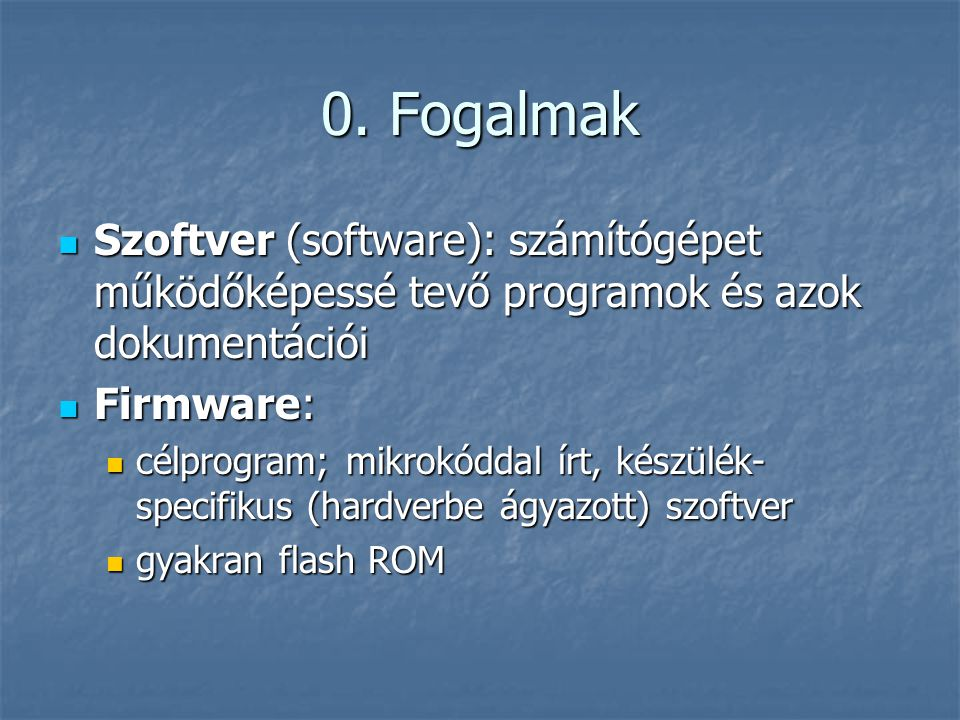 0. Fogalmak Szoftver (software): számítógépet működőképessé tevő programok és azok dokumentációi. Firmware: