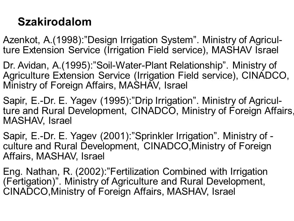 Szakirodalom Azenkot, A.(1998): Design Irrigation System . Ministry of Agricul- ture Extension Service (Irrigation Field service), MASHAV Israel.