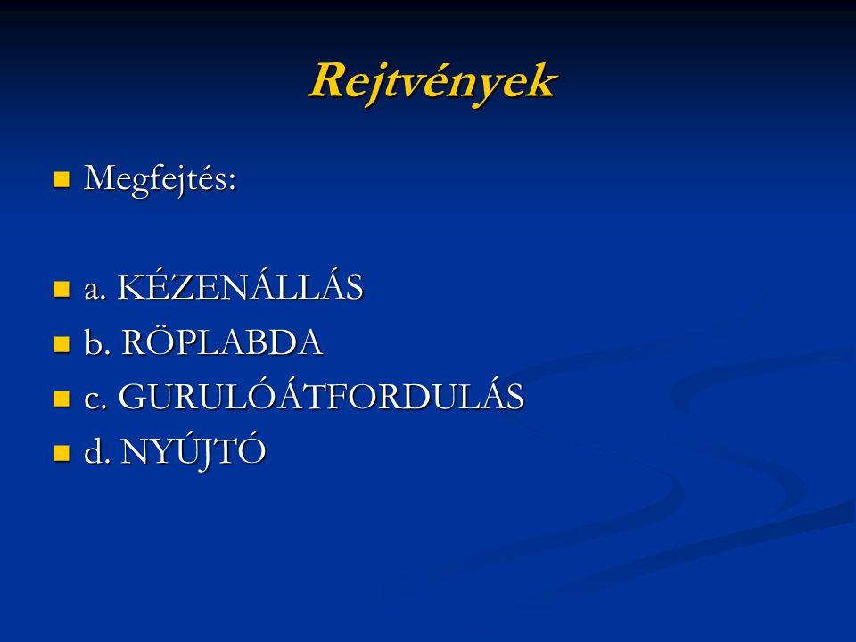 Rejtvények Megfejtés: a. KÉZENÁLLÁS b. RÖPLABDA c. GURULÓÁTFORDULÁS