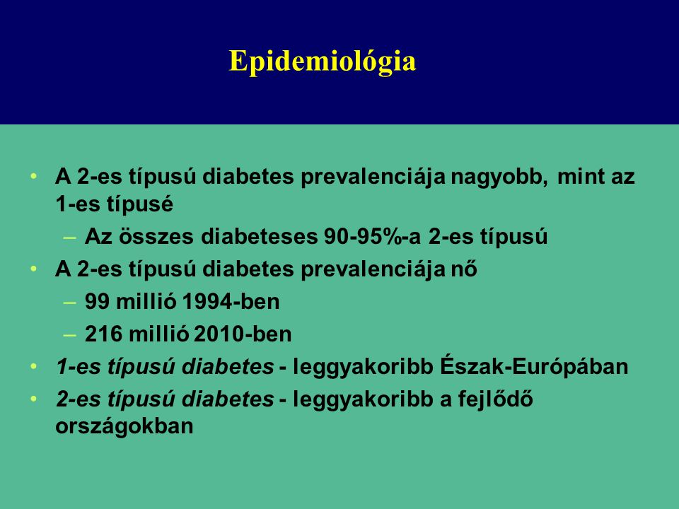 Epidemiológia A 2-es típusú diabetes prevalenciája nagyobb, mint az 1-es típusé. Az összes diabeteses 90-95%-a 2-es típusú.