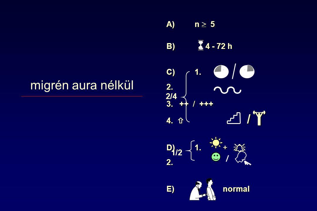 migrén aura nélkül / A) n  5 B) 4 - 72 h C) 1. 2. 3. ++ / +++ 4. 