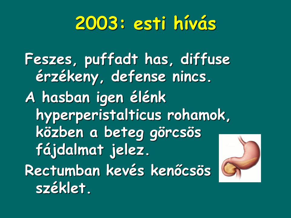 2003: esti hívás Feszes, puffadt has, diffuse érzékeny, defense nincs.
