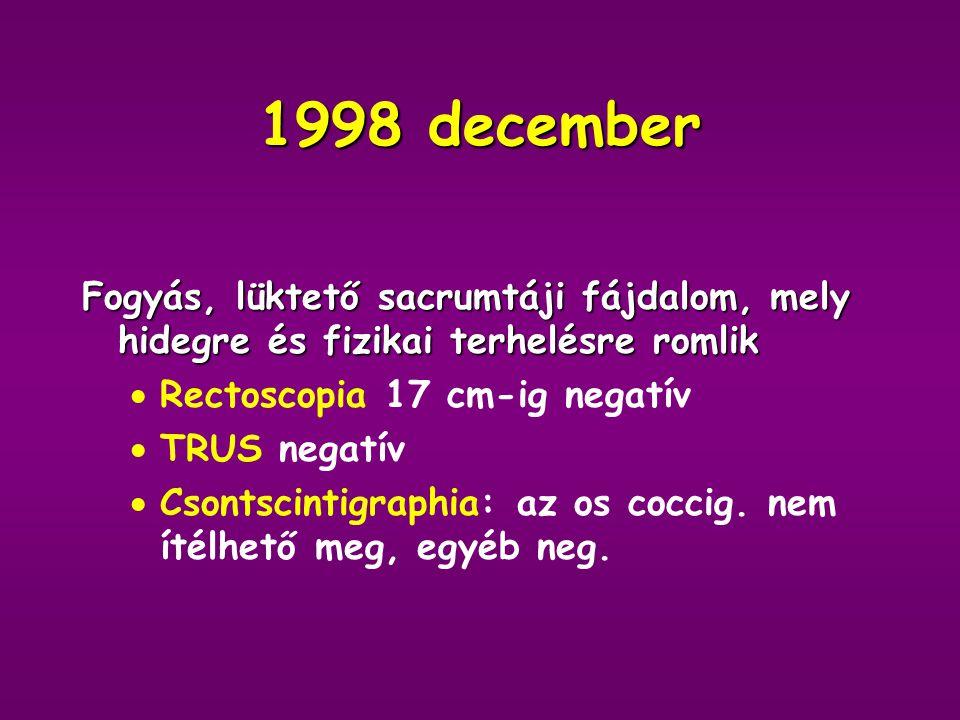1998 december Fogyás, lüktető sacrumtáji fájdalom, mely hidegre és fizikai terhelésre romlik. Rectoscopia 17 cm-ig negatív.