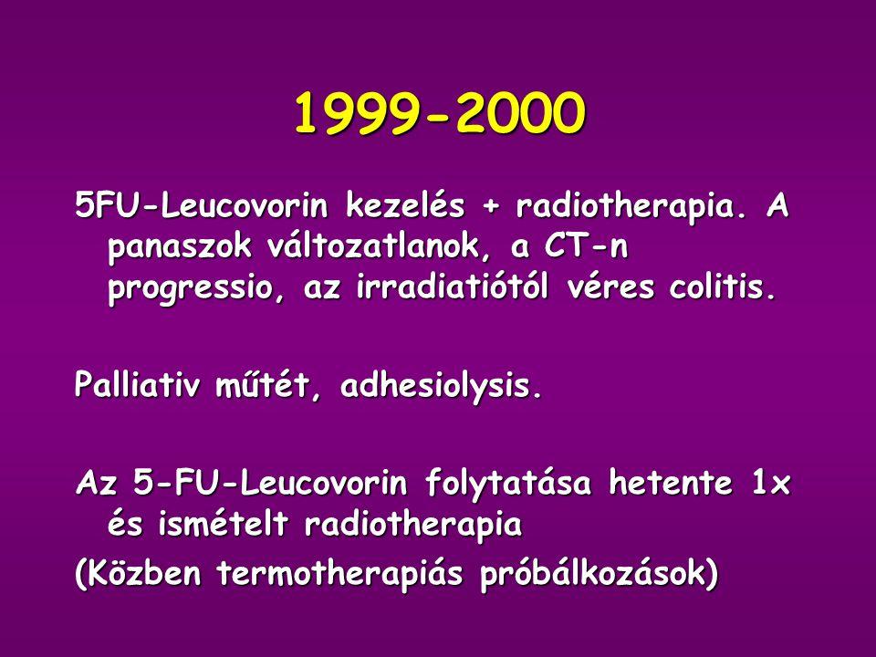 1999-2000 5FU-Leucovorin kezelés + radiotherapia. A panaszok változatlanok, a CT-n progressio, az irradiatiótól véres colitis.