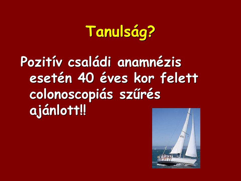 Tanulság Pozitív családi anamnézis esetén 40 éves kor felett colonoscopiás szűrés ajánlott!!
