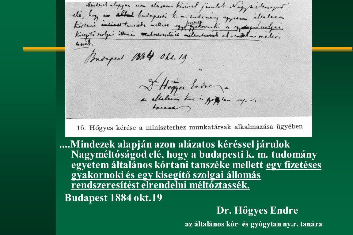....Mindezek alapján azon alázatos kéréssel járulok Nagyméltóságod elé, hogy a budapesti k. m. tudomány egyetem általános kórtani tanszéke mellett egy fizetéses gyakornoki és egy kisegítő szolgai állomás rendszeresítést elrendelni méltóztassék.
