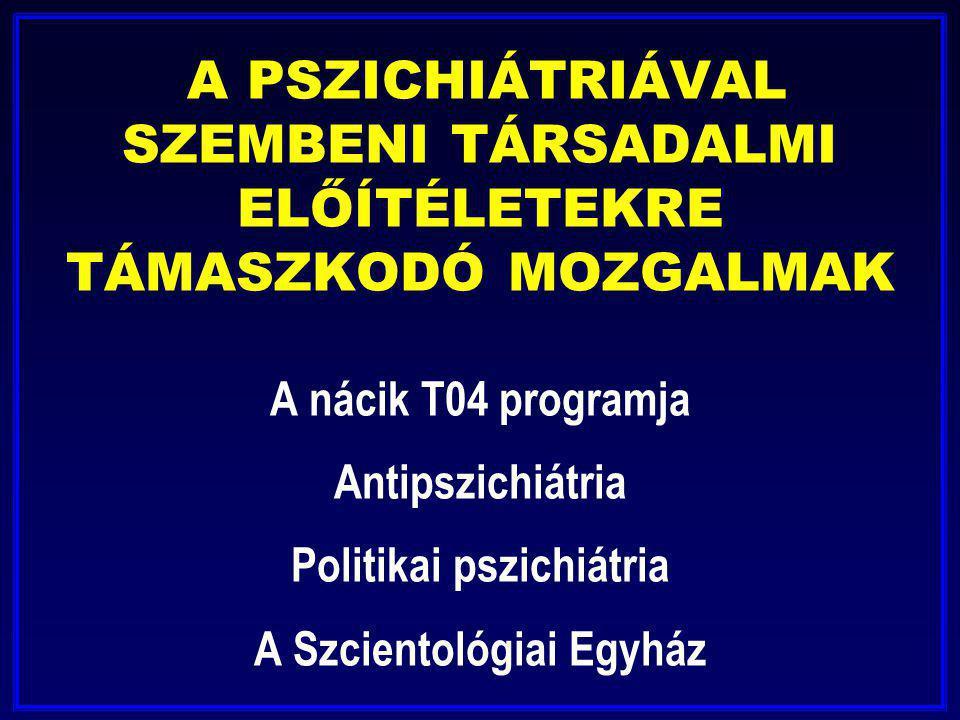 A PSZICHIÁTRIÁVAL SZEMBENI TÁRSADALMI ELŐÍTÉLETEKRE TÁMASZKODÓ MOZGALMAK A nácik T04 programja Antipszichiátria Politikai pszichiátria A Szcientológiai Egyház