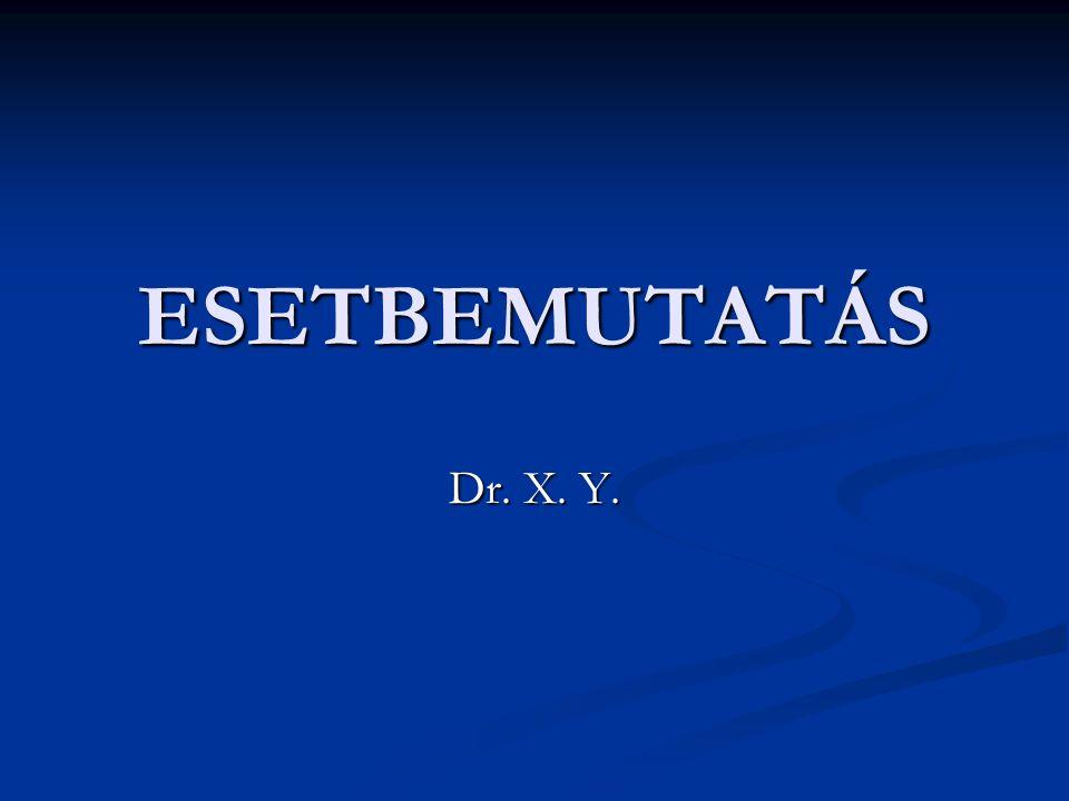 ESETBEMUTATÁS Dr. X. Y.