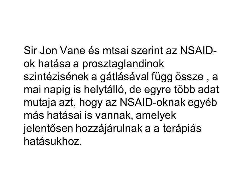 Sir Jon Vane és mtsai szerint az NSAID-ok hatása a prosztaglandinok szintézisének a gátlásával függ össze , a mai napig is helytálló, de egyre több adat mutaja azt, hogy az NSAID-oknak egyéb más hatásai is vannak, amelyek jelentősen hozzájárulnak a a terápiás hatásukhoz.