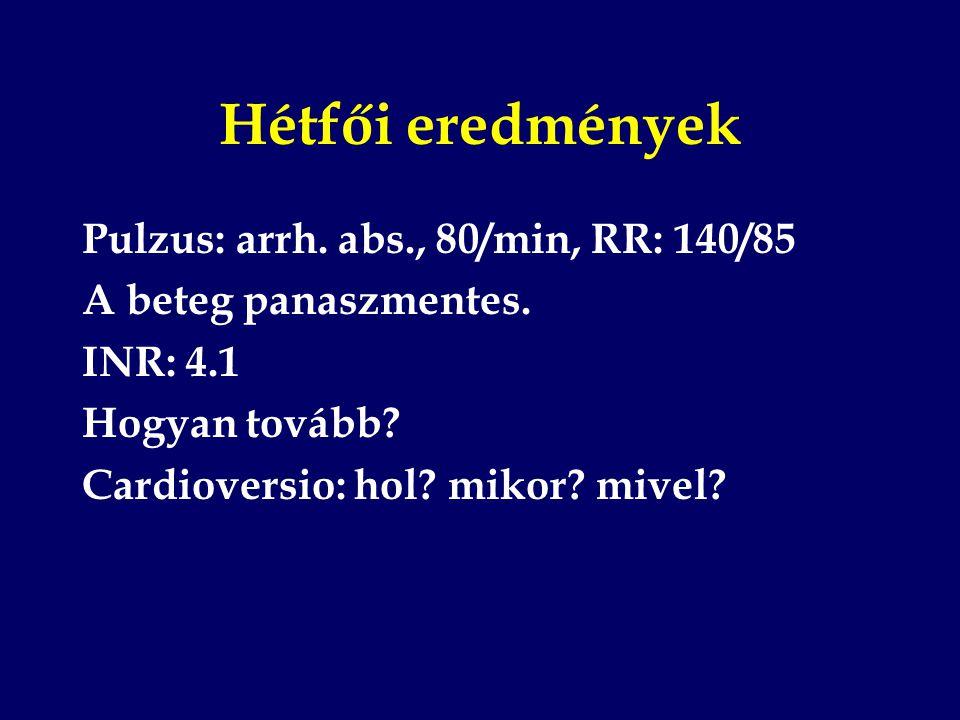 Hétfői eredmények Pulzus: arrh. abs., 80/min, RR: 140/85
