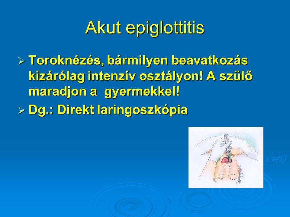 Akut epiglottitis Toroknézés, bármilyen beavatkozás kizárólag intenzív osztályon! A szülő maradjon a gyermekkel!